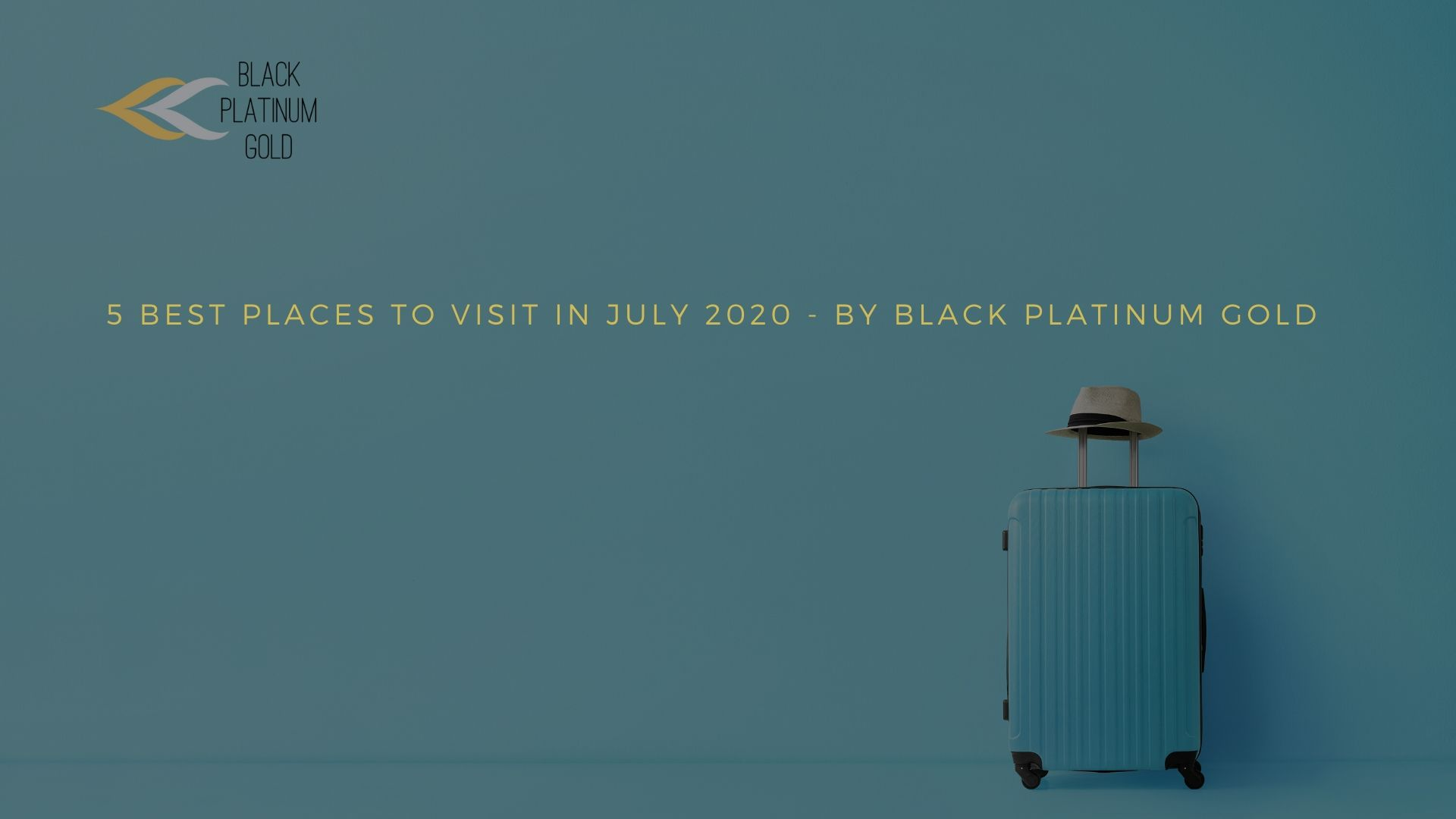 5 Best Places to visit in July 2020 - By Black Platinum Gold- black platinum gold(1)