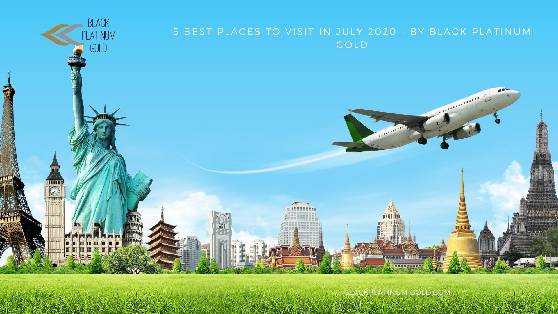 5 Best Places to visit in July 2020 - By Black Platinum Gold- black platinum gold(1)