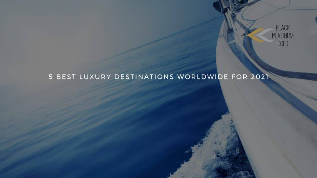5 best Luxury Destinations worldwide for 2021, auctions luxury travel