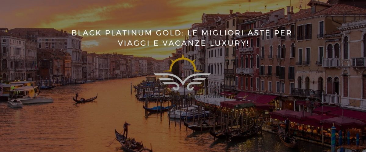 Black Platinum Gold: le migliori aste per viaggi e vacanze luxury!