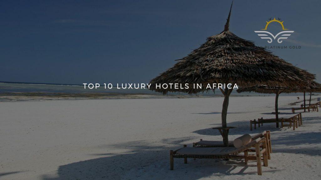 Top 10 luxury hotels in Africa (2021)